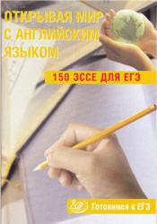 Юнёва С.А. - Открывая мир с английским языком. 150 эссе для ЕГЭ. Готовимся к ЕГЭ
